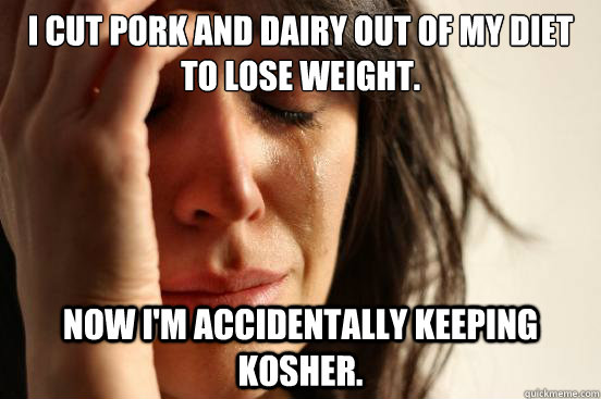 I cut pork and dairy out of my diet to lose weight. Now I'm accidentally keeping kosher. - I cut pork and dairy out of my diet to lose weight. Now I'm accidentally keeping kosher.  First World Problems