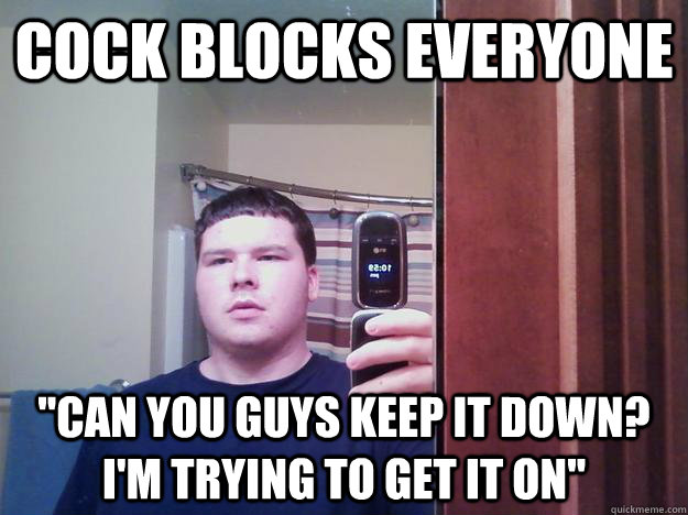 Cock blocks everyone