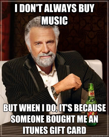 I don't always buy music but when i do, it's because someone bought me an iTunes gift card - I don't always buy music but when i do, it's because someone bought me an iTunes gift card  The Most Interesting Man In The World