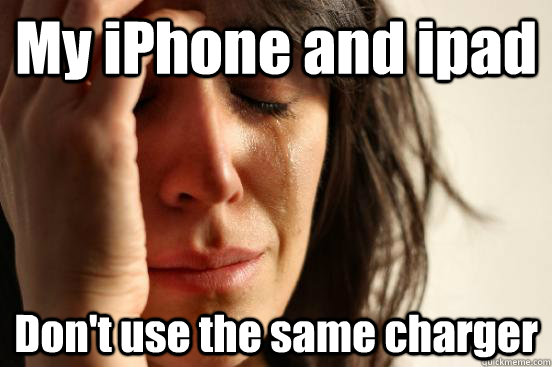 My iPhone and ipad Don't use the same charger - My iPhone and ipad Don't use the same charger  First World Problems