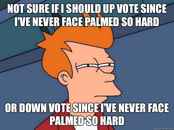 Not sure if I should up vote since I've never face palmed so hard Or down vote since I've never face palmed so hard - Not sure if I should up vote since I've never face palmed so hard Or down vote since I've never face palmed so hard  Futurama Fry