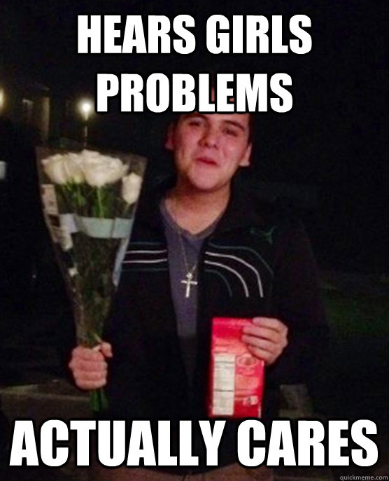 Hears girls problems actually cares - Hears girls problems actually cares  Friendzone Johnny