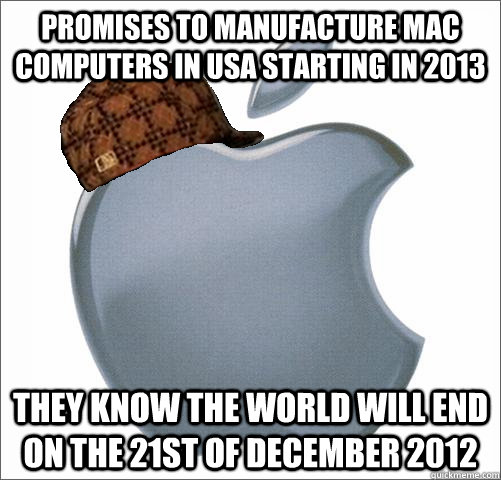 Promises to manufacture Mac computers in USA starting in 2013 They know the world will end on the 21st of December 2012 - Promises to manufacture Mac computers in USA starting in 2013 They know the world will end on the 21st of December 2012  Misc