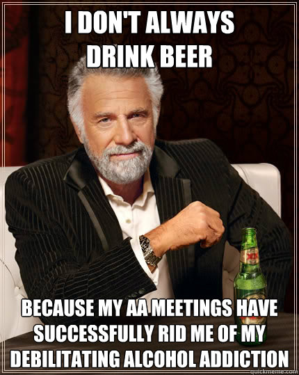 I don't always drink beer because my aa meetings have successfully rid me of my debilitating alcohol addiction  - I don't always drink beer because my aa meetings have successfully rid me of my debilitating alcohol addiction   The Most Interesting Man In The World