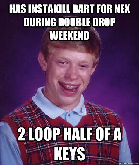 has instakill dart for nex during double drop weekend 2 loop half of a keys - has instakill dart for nex during double drop weekend 2 loop half of a keys  Bad Luck Brian