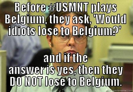 BEFORE #USMNT PLAYS BELGIUM, THEY ASK, 'WOULD IDIOTS LOSE TO BELGIUM?'  AND IF THE ANSWER IS YES, THEN THEY DO NOT LOSE TO BELGIUM. Dwight