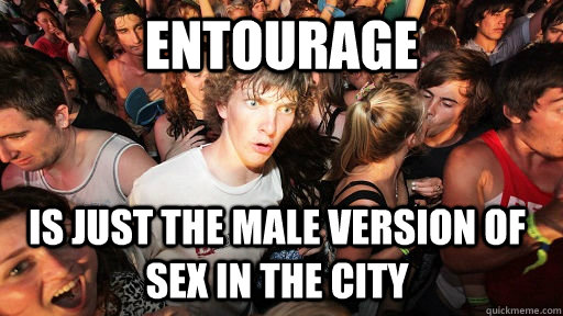 Entourage Is just the male version of sex in the city - Entourage Is just the male version of sex in the city  Sudden Clarity Clarence
