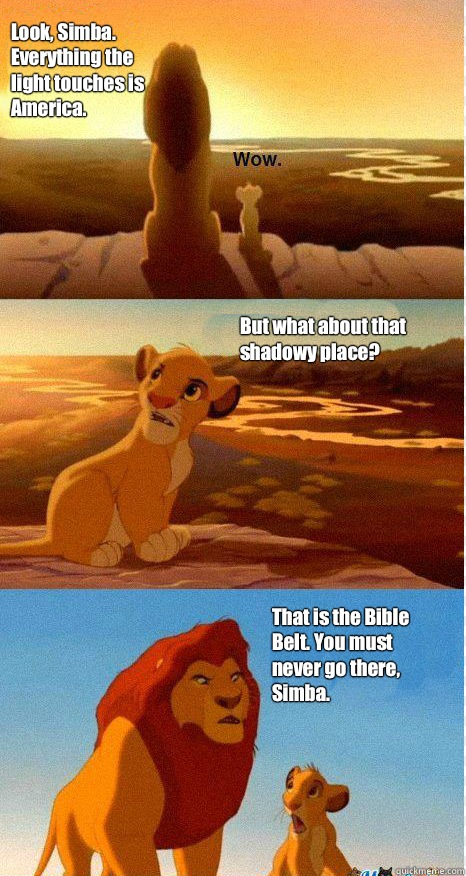Look, Simba. Everything the light touches is America. But what about that shadowy place? That is the Bible Belt. You must never go there, Simba.  Mufasa and Simba