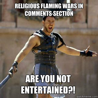 religious flaming wars in comments section Are you not entertained?!  - religious flaming wars in comments section Are you not entertained?!   Are you not entertained