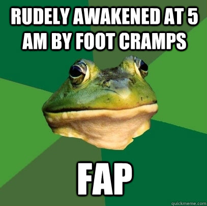 Rudely awakened at 5 AM by foot cramps FAP - Rudely awakened at 5 AM by foot cramps FAP  Foul Bachelor Frog