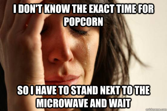 i don't know the exact time for popcorn so i have to stand next to the microwave and wait - i don't know the exact time for popcorn so i have to stand next to the microwave and wait  First World Problems