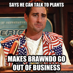 says he can talk to plants makes brawndo go out of business - says he can talk to plants makes brawndo go out of business  scumbag not sure