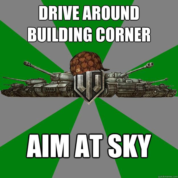 Drive around building corner Aim at sky - Drive around building corner Aim at sky  Scumbag World of Tanks