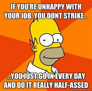 if you're unhappy with your job, you dont strike... ...You just go in every day and do it really half-assed  - if you're unhappy with your job, you dont strike... ...You just go in every day and do it really half-assed   Advice Homer
