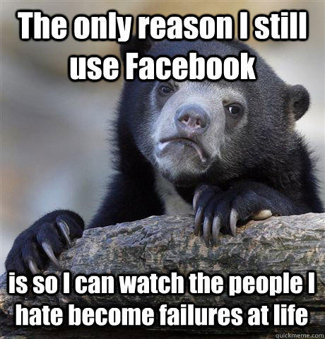 The only reason I still use Facebook is so I can watch the people I hate become failures at life - The only reason I still use Facebook is so I can watch the people I hate become failures at life  Confession Bear