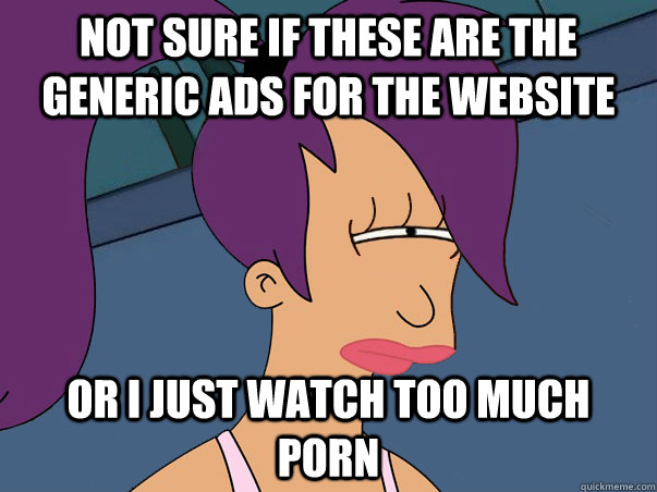 Not sure if these are the generic ads for the website or I just watch too much porn - Not sure if these are the generic ads for the website or I just watch too much porn  Leela Futurama