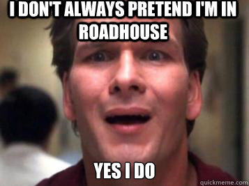 I don't always pretend I'm in roadhouse Yes i do - I don't always pretend I'm in roadhouse Yes i do  Sad Patrick Swayze