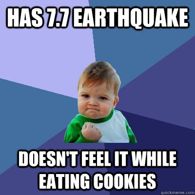 Has 7.7 Earthquake  Doesn't feel it while eating cookies - Has 7.7 Earthquake  Doesn't feel it while eating cookies  Success Kid