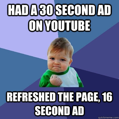 Had a 30 second ad on youtube refreshed the page, 16 second ad - Had a 30 second ad on youtube refreshed the page, 16 second ad  Success Kid