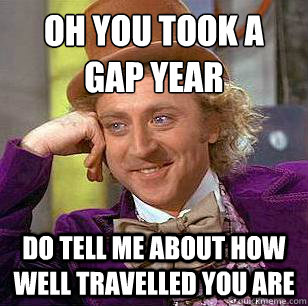 b7bf8f8673bb6ecb011758762d8536a8c2fe36c1213793c68f7be12d1739d550 oh you took a gap year do tell me about how well travelled you are