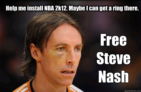 Help me install NBA 2k12. Maybe I can get a ring there. Free Steve Nash