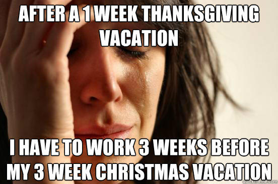 after a 1 week thanksgiving vacation  I have to work 3 weeks before my 3 week Christmas vacation - after a 1 week thanksgiving vacation  I have to work 3 weeks before my 3 week Christmas vacation  First World Problems