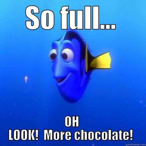 SO FULL... OH LOOK!  MORE CHOCOLATE!  dory