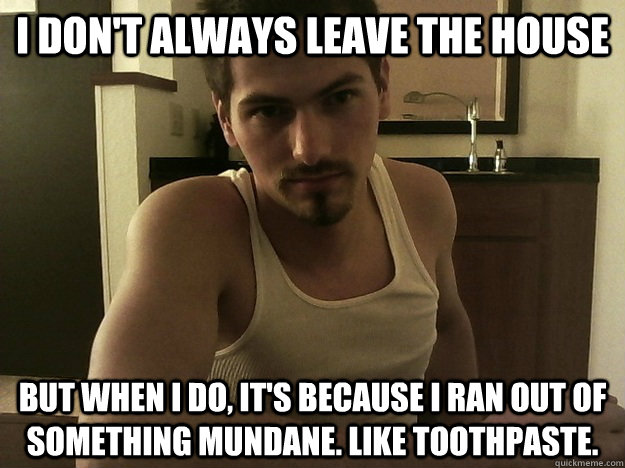 i don't always leave the house but when i do, it's because i ran out of something mundane. like toothpaste. - i don't always leave the house but when i do, it's because i ran out of something mundane. like toothpaste.  Most Uninteresting Man