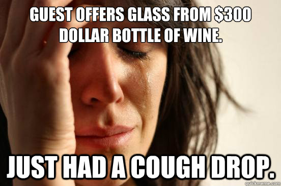 Guest offers glass from $300 dollar bottle of wine. Just had a cough drop. - Guest offers glass from $300 dollar bottle of wine. Just had a cough drop.  First World Problems