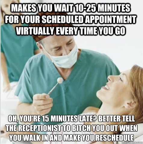 Makes you wait 10-25 minutes for your scheduled appointment virtually every time you go oh, you're 15 minutes late? Better tell the receptionist to bitch you out when you walk in and make you reschedule