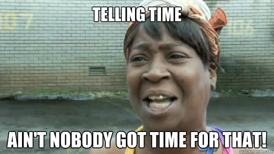 telling time Ain't nobody got time for that!