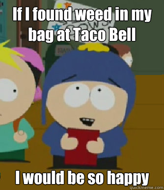 If I found weed in my bag at Taco Bell  I would be so happy - If I found weed in my bag at Taco Bell  I would be so happy  Craig - I would be so happy