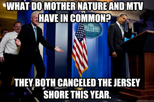 what do mother nature and mtv have in common? They both canceled the jersey shore this year. - what do mother nature and mtv have in common? They both canceled the jersey shore this year.  Inappropriate Timing Bill Clinton