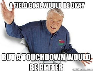 A field goal would be Okay But a touchdown would be better