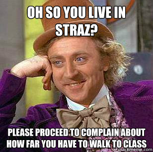 oh so you live in straz? please proceed to complain about how far you have to walk to class