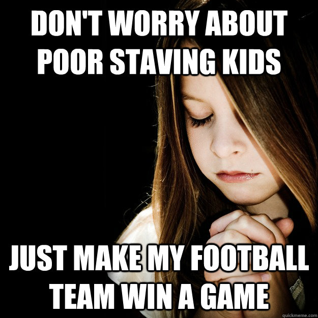 DOn't worry about poor staving kids  Just make my football team win a game