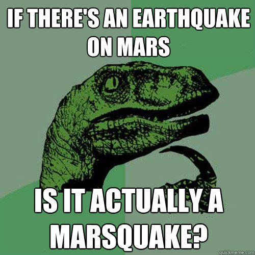 If there's an earthquake on mars is it actually a marsquake? - If there's an earthquake on mars is it actually a marsquake?  Philosoraptor