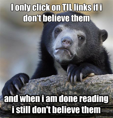I only click on TIL links if i don't believe them and when i am done reading i still don't believe them - I only click on TIL links if i don't believe them and when i am done reading i still don't believe them  Confession Bear