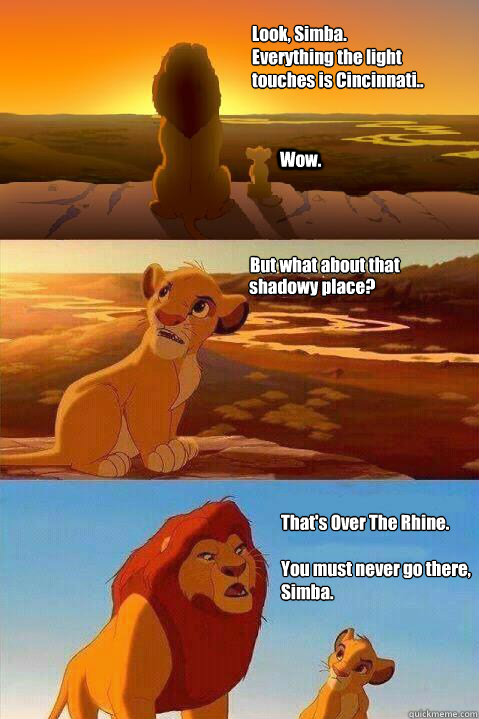Look, Simba.  Everything the light touches is Cincinnati.. Wow. That's Over The Rhine.  You must never go there, Simba.  But what about that  shadowy place? - Look, Simba.  Everything the light touches is Cincinnati.. Wow. That's Over The Rhine.  You must never go there, Simba.  But what about that  shadowy place?  Lion King Shadowy Place