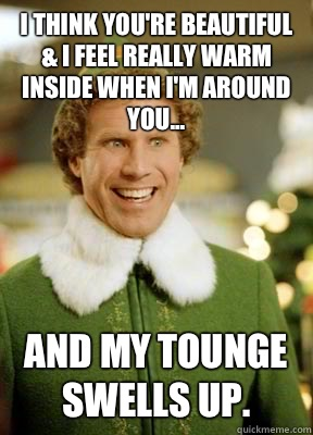 I think you're beautiful & I feel really warm inside when I'm around you... and my tounge swells up. - I think you're beautiful & I feel really warm inside when I'm around you... and my tounge swells up.  Buddy the Elf