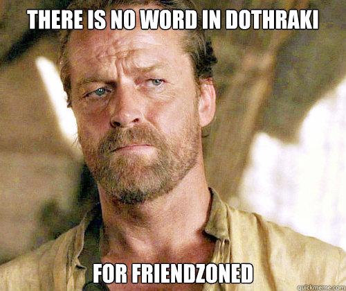 there is no word in dothraki for friendzoned  Sir Jorah to Omari