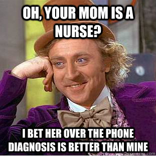 Oh, your mom is a nurse? I bet her over the phone diagnosis is better than mine - Oh, your mom is a nurse? I bet her over the phone diagnosis is better than mine  Condescending Wonka