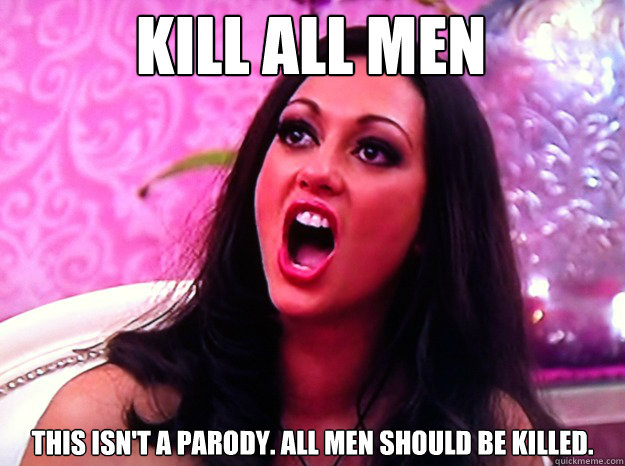 Kill all men This isn't a parody. All men should be killed. - Kill all men This isn't a parody. All men should be killed.  Feminist Nazi