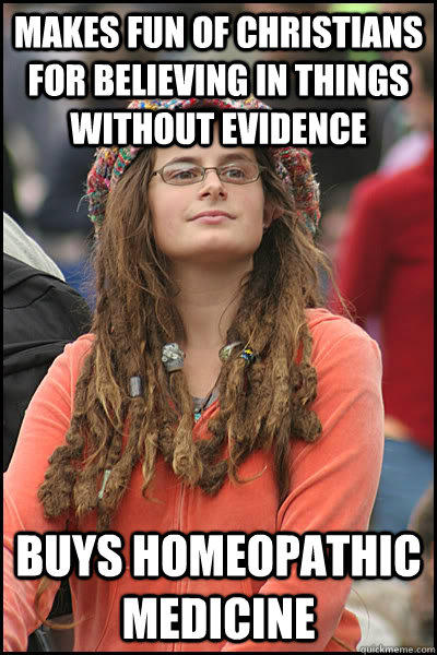 Makes fun of Christians for believing in things without evidence Buys homeopathic medicine - Makes fun of Christians for believing in things without evidence Buys homeopathic medicine  College Liberal