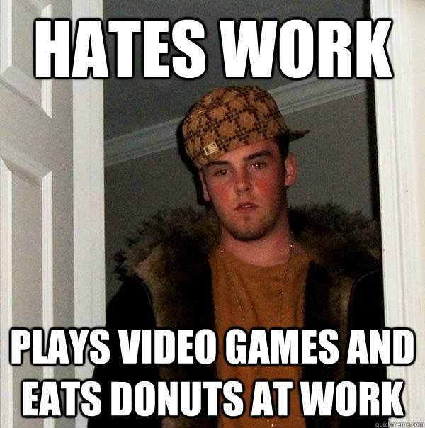 hates work Plays video games and eats donuts at work - hates work Plays video games and eats donuts at work  Scumbag Steve