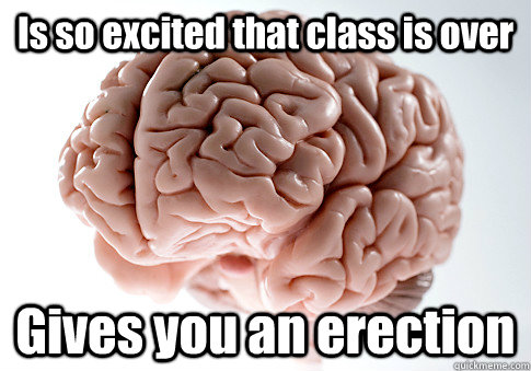 Is so excited that class is over Gives you an erection  - Is so excited that class is over Gives you an erection   Scumbag Brain