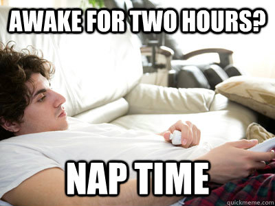 Awake for Two hours? nap time  Lazy college student