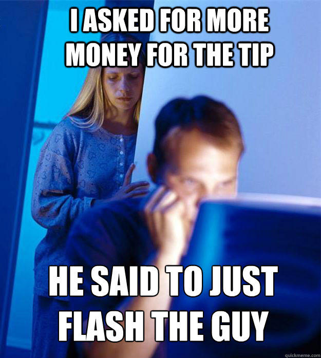 I asked for more money for the tip He said to just flash the guy - I asked for more money for the tip He said to just flash the guy  Redditors Wife