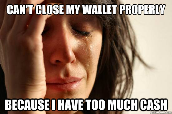 Can't close my wallet properly because i have too much cash - Can't close my wallet properly because i have too much cash  First World Problems
