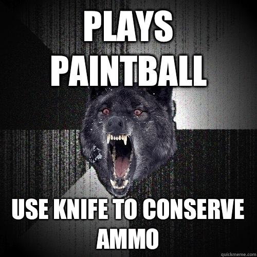 Plays paintball Use knife to conserve ammo - Plays paintball Use knife to conserve ammo  Insanity Wolf